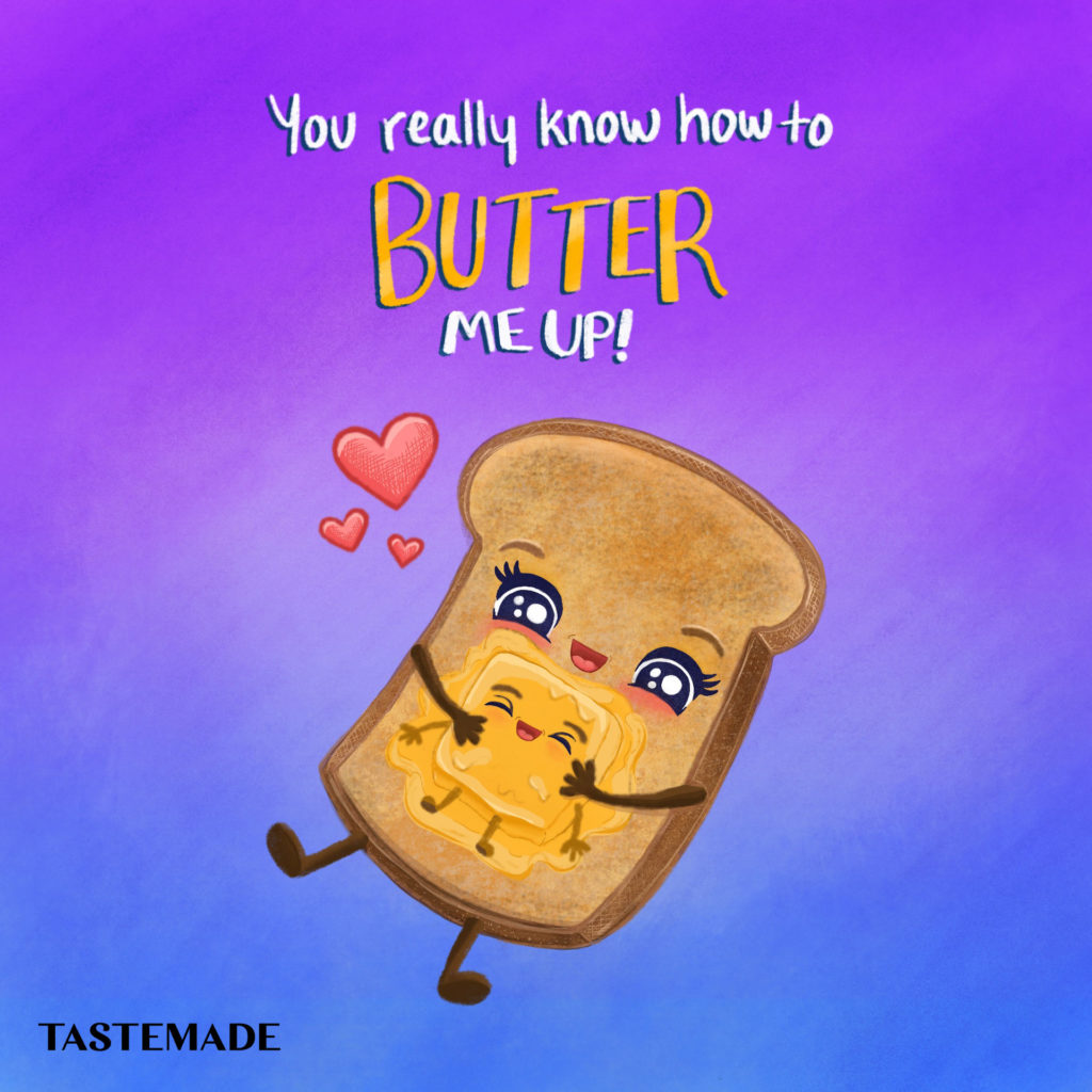 you really know how to butter me up toast for tastemade